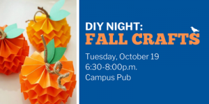 Image of paper handmade pumpkins with text DIY Night Fall Crafts Tuesday, October 19, 6:30-8pm, Campus Pub
